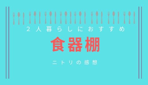【ニトリの食器棚】長年使用してきた口コミ!選び方のポイント(2人暮らし)