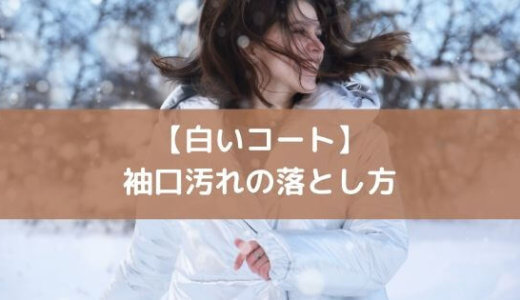 【白いコート】袖口の黒ずみ・汚れを簡単に落とす! 素材と洗剤、洗い方を紹介。