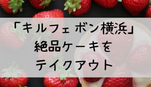 タルト専門店「キルフェボン横浜」で絶品ケーキをテイクアウト!