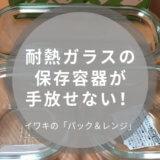 ガラス タッパー 耐熱ガラス 保存容器 iwaki イワキ おすすめ おしゃれ 口コミ