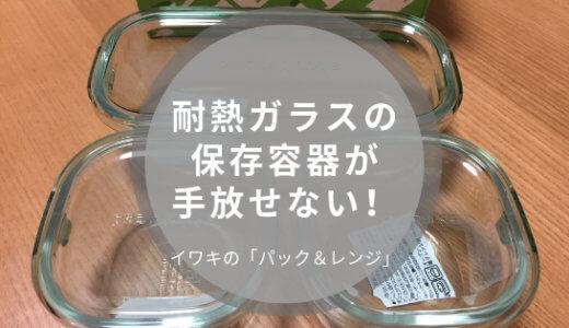 【iwakiのガラスタッパー】耐熱ガラスの保存容器が便利!「パック&レンジ」の口コミレビュー